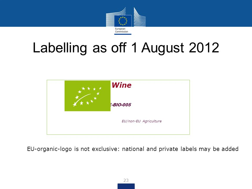 EU-organic-logo is not exclusive: national and private labels may be added Organic Wine BE-BIO-005 EU/non-EU Agriculture 23 Labelling as off 1 August 2012