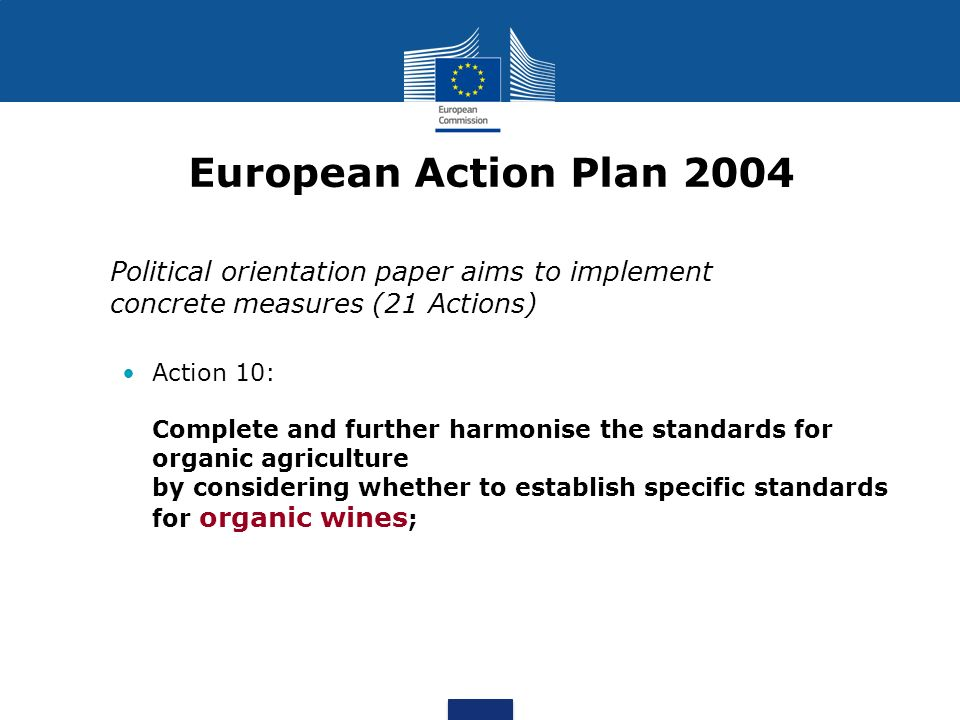European Action Plan 2004 Political orientation paper aims to implement concrete measures (21 Actions) Action 10: Complete and further harmonise the standards for organic agriculture by considering whether to establish specific standards for organic wines ;