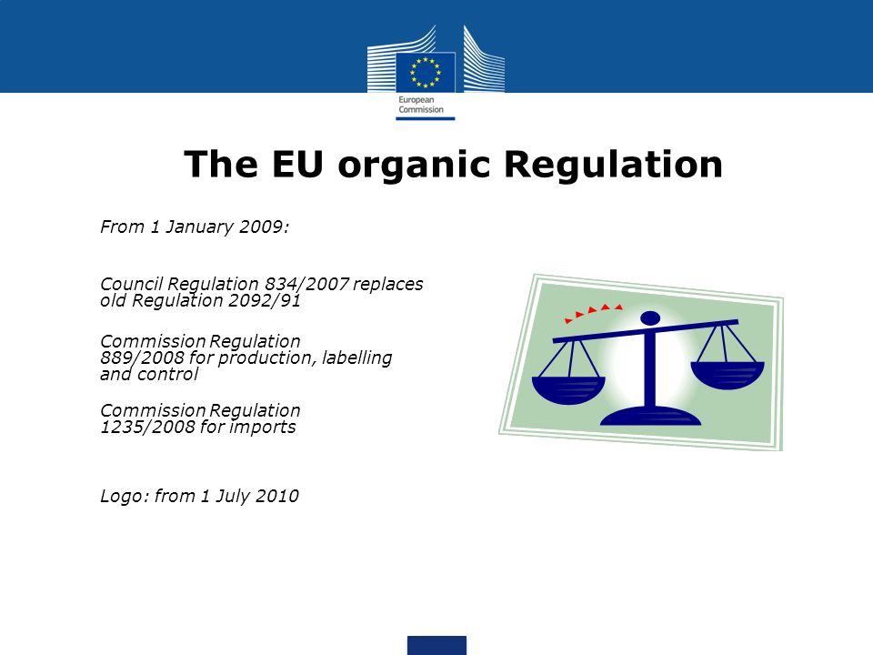 From 1 January 2009: Council Regulation 834/2007 replaces old Regulation 2092/91 Commission Regulation 889/2008 for production, labelling and control Commission Regulation 1235/2008 for imports Logo: from 1 July 2010 The EU organic Regulation