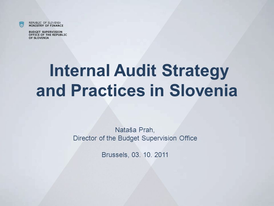 REPUBLIC OF SLOVENIA MINISTRY OF FINANCE BUDGET SUPERVISION OFFICE OF THE REPUBLIC OF SLOVENIA Internal Audit Strategy and Practices in Slovenia Nataša Prah, Director of the Budget Supervision Office Brussels, 03.