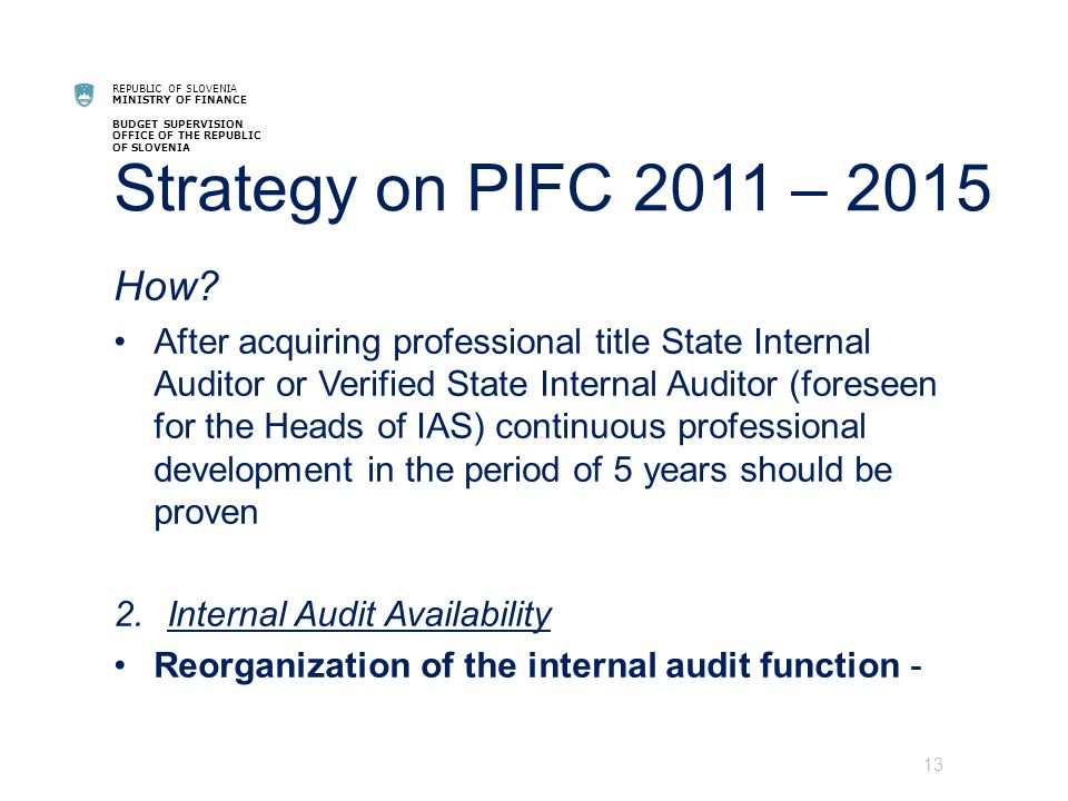 REPUBLIC OF SLOVENIA MINISTRY OF FINANCE BUDGET SUPERVISION OFFICE OF THE REPUBLIC OF SLOVENIA Strategy on PIFC 2011 – 2015 How.