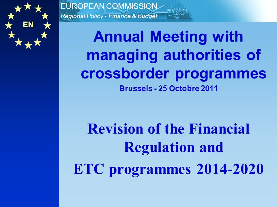 EN Regional Policy - Finance & Budget EUROPEAN COMMISSION Annual Meeting with managing authorities of crossborder programmes Brussels - 25 Octobre 2011 Revision of the Financial Regulation and ETC programmes