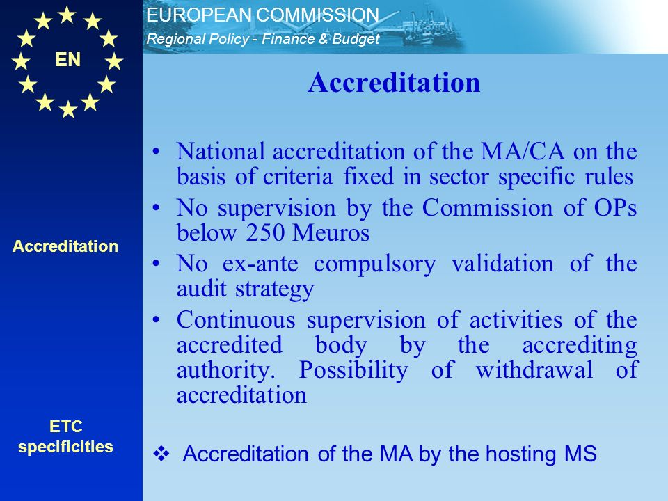 EN Regional Policy - Finance & Budget EUROPEAN COMMISSION Accreditation ETC specificities Accreditation National accreditation of the MA/CA on the basis of criteria fixed in sector specific rules No supervision by the Commission of OPs below 250 Meuros No ex-ante compulsory validation of the audit strategy Continuous supervision of activities of the accredited body by the accrediting authority.