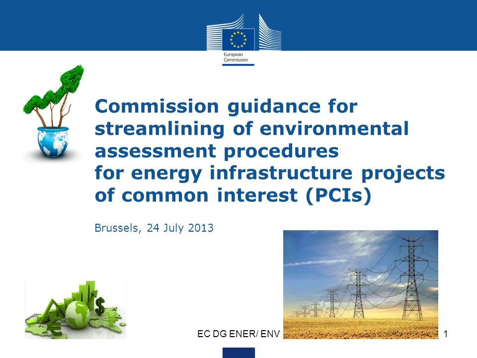 EC DG ENER/ ENV1 Commission guidance for streamlining of environmental assessment procedures for energy infrastructure projects of common interest (PCIs) Brussels, 24 July 2013