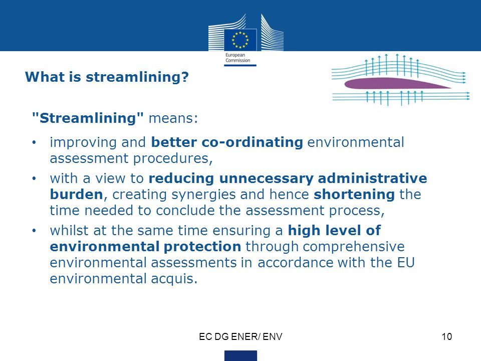 EC DG ENER/ ENV10 Streamlining means: improving and better co-ordinating environmental assessment procedures, with a view to reducing unnecessary administrative burden, creating synergies and hence shortening the time needed to conclude the assessment process, whilst at the same time ensuring a high level of environmental protection through comprehensive environmental assessments in accordance with the EU environmental acquis.