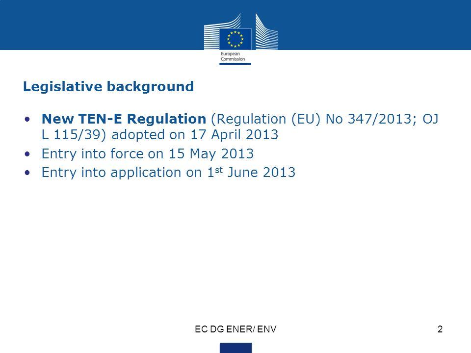 Legislative background New TEN-E Regulation (Regulation (EU) No 347/2013; OJ L 115/39) adopted on 17 April 2013 Entry into force on 15 May 2013 Entry into application on 1 st June 2013 EC DG ENER/ ENV2