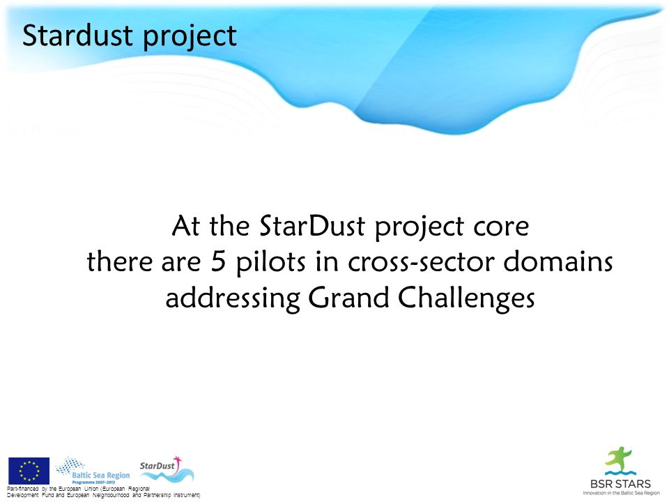 Stardust project Part-financed by the European Union (European Regional Development Fund and European Neighbourhood and Partnership Instrument) At the StarDust project core there are 5 pilots in cross-sector domains addressing Grand Challenges