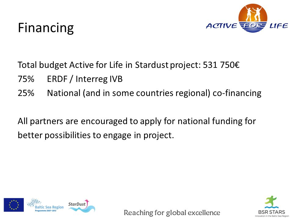 Reaching for global excellence Financing Total budget Active for Life in Stardust project: 531 750 75% ERDF / Interreg IVB 25%National (and in some countries regional) co-financing All partners are encouraged to apply for national funding for better possibilities to engage in project.