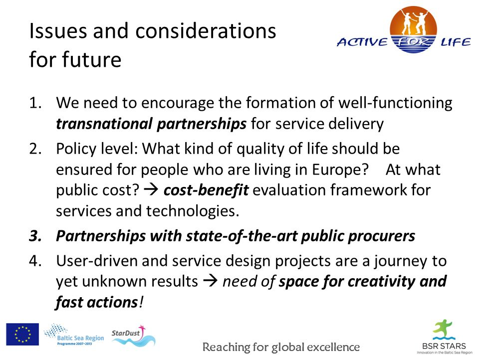 Reaching for global excellence Issues and considerations for future 1.We need to encourage the formation of well-functioning transnational partnerships for service delivery 2.Policy level: What kind of quality of life should be ensured for people who are living in Europe.