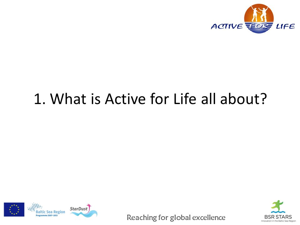 Reaching for global excellence 1. What is Active for Life all about