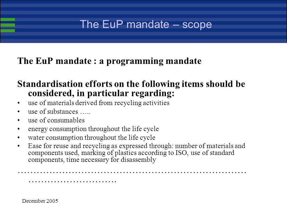 December 2005 Harmonised standards in support of the EuP framework (continued) Harmonised standards provide presumption of conformity with the provisions of the applicable implementing measure that they cover (Article 8) i.e., the application of several harmonised standards may be necessary for demonstrating compliance with the implementing measure Standardisation can provide a valuable support for the implementation of EuP standards may be used for defining measurement and testing methods they may also be used to support and guide the assessment of the environmental performance of the product (Annex I) and for communication purposes (Annex I, part 2) standardisation should not be used to tackle political issues, such as fixing a limit for a given environmental aspect