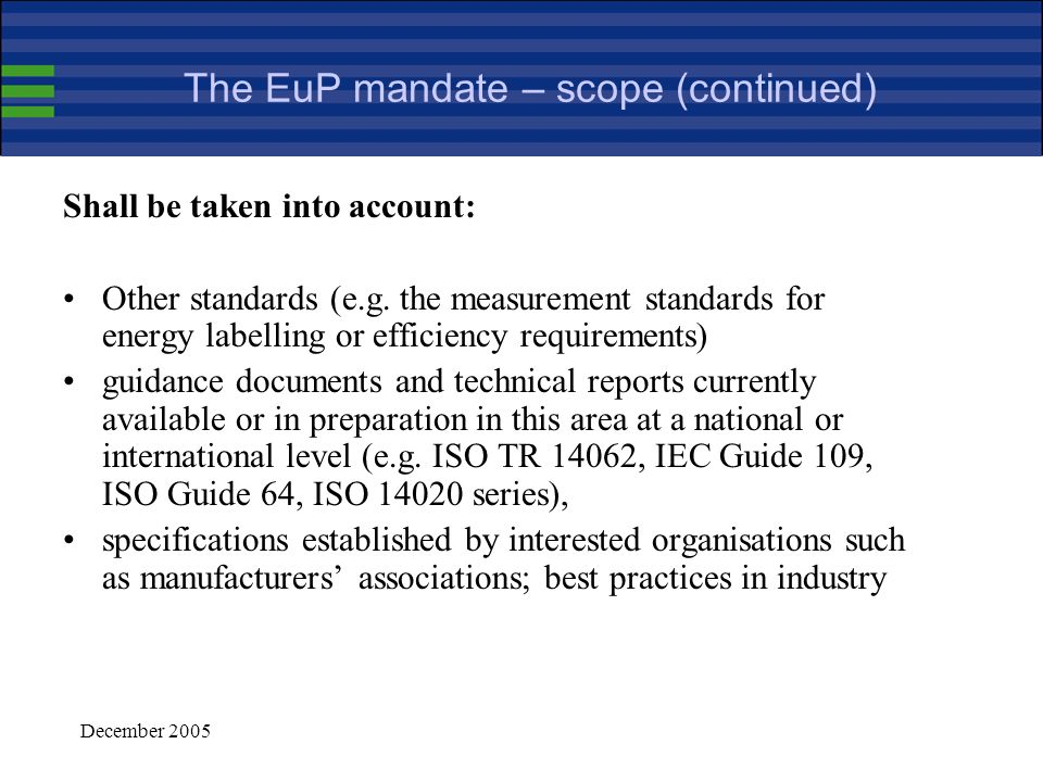 December 2005 The EuP mandate – scope The EuP mandate : a programming mandate Standardisation efforts on the following items should be considered, in particular regarding: use of materials derived from recycling activities use of substances …..