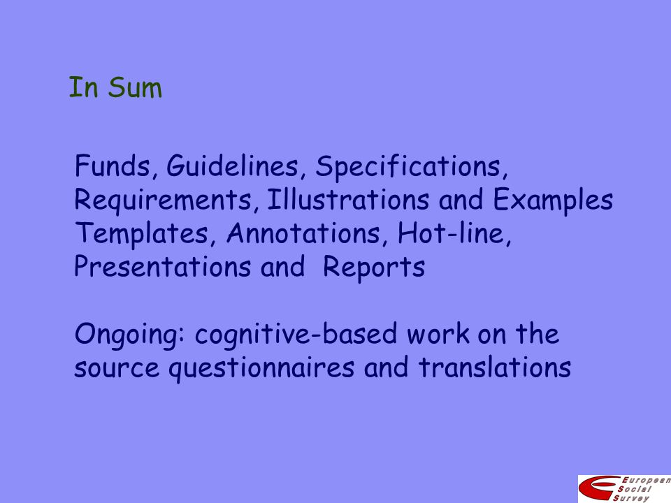 In Sum Funds, Guidelines, Specifications, Requirements, Illustrations and Examples Templates, Annotations, Hot-line, Presentations and Reports Ongoing: cognitive-based work on the source questionnaires and translations