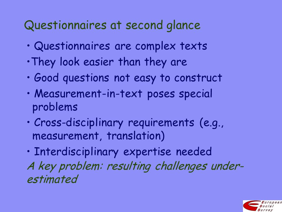 Questionnaires at second glance Questionnaires are complex texts They look easier than they are Good questions not easy to construct Measurement-in-text poses special problems Cross-disciplinary requirements (e.g., measurement, translation) Interdisciplinary expertise needed A key problem: resulting challenges under- estimated