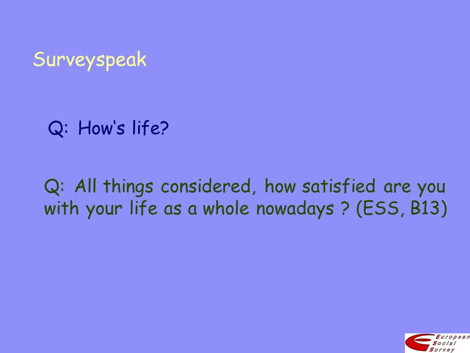 Surveyspeak Q:All things considered, how satisfied are you with your life as a whole nowadays ? (ESS, B13) Q:Hows life?