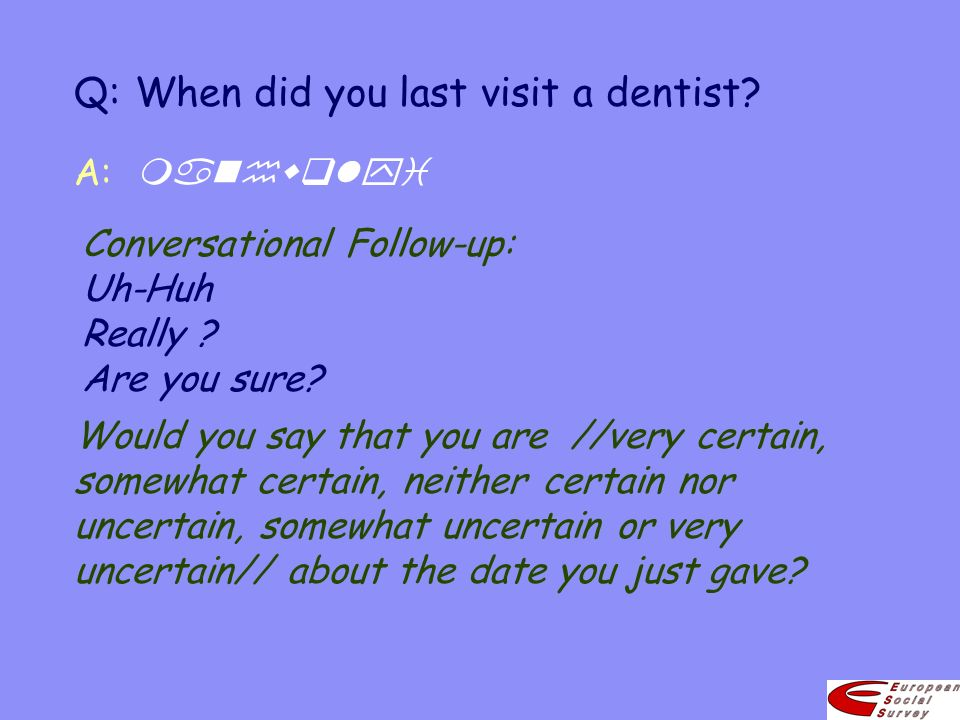 Q:When did you last visit a dentist? Would you say that you are //very certain, somewhat certain, neither certain nor uncertain, somewhat uncertain or