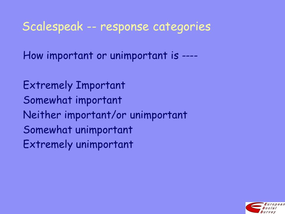 Scalespeak -- response categories How important or unimportant is ---- Extremely Important Somewhat important Neither important/or unimportant Somewha