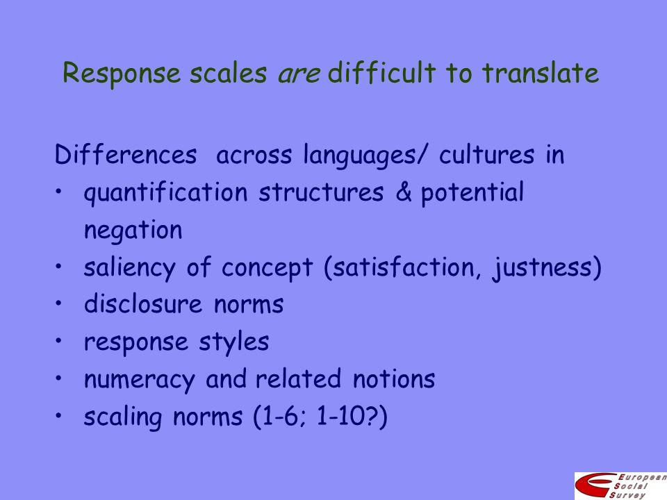 Response scales are difficult to translate Differences across languages/ cultures in quantification structures & potential negation saliency of concept (satisfaction, justness) disclosure norms response styles numeracy and related notions scaling norms (1-6; 1-10 )