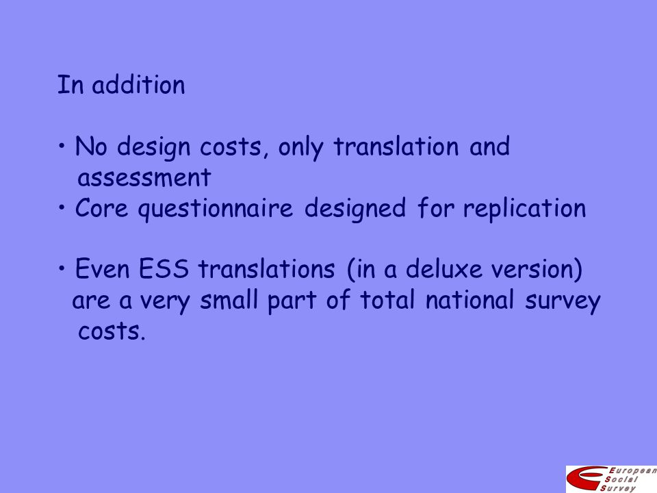 In addition No design costs, only translation and assessment Core questionnaire designed for replication Even ESS translations (in a deluxe version) a