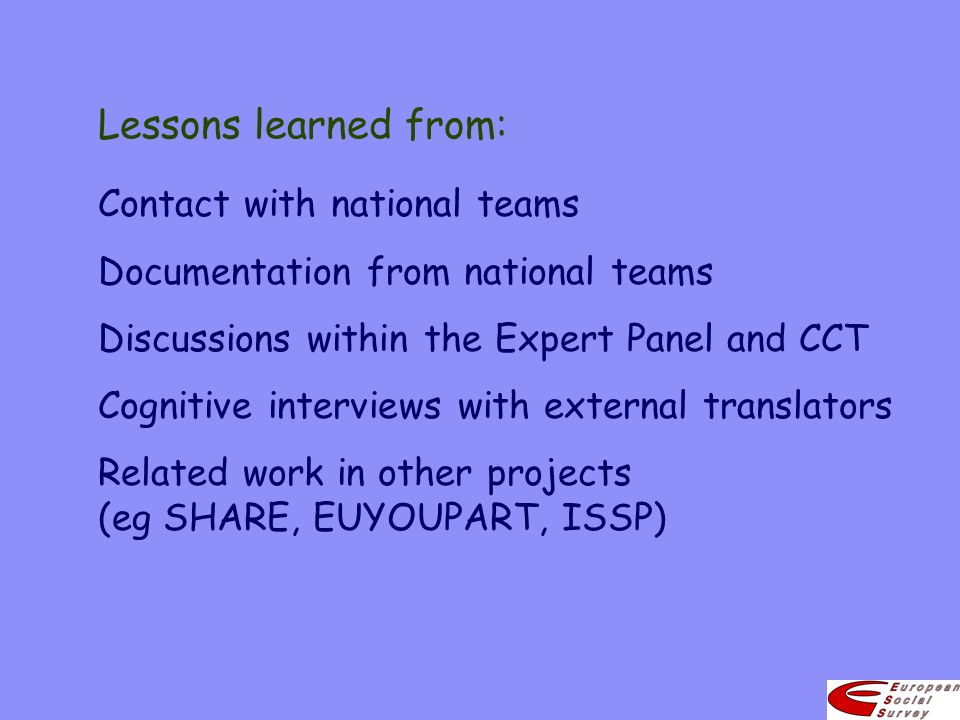 Lessons learned from: Contact with national teams Documentation from national teams Discussions within the Expert Panel and CCT Cognitive interviews with external translators Related work in other projects (eg SHARE, EUYOUPART, ISSP)
