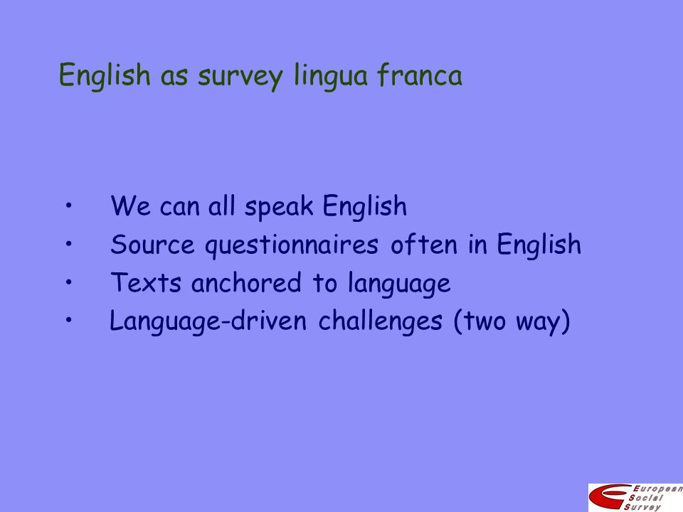 English as survey lingua franca We can all speak English Source questionnaires often in English Texts anchored to language Language-driven challenges