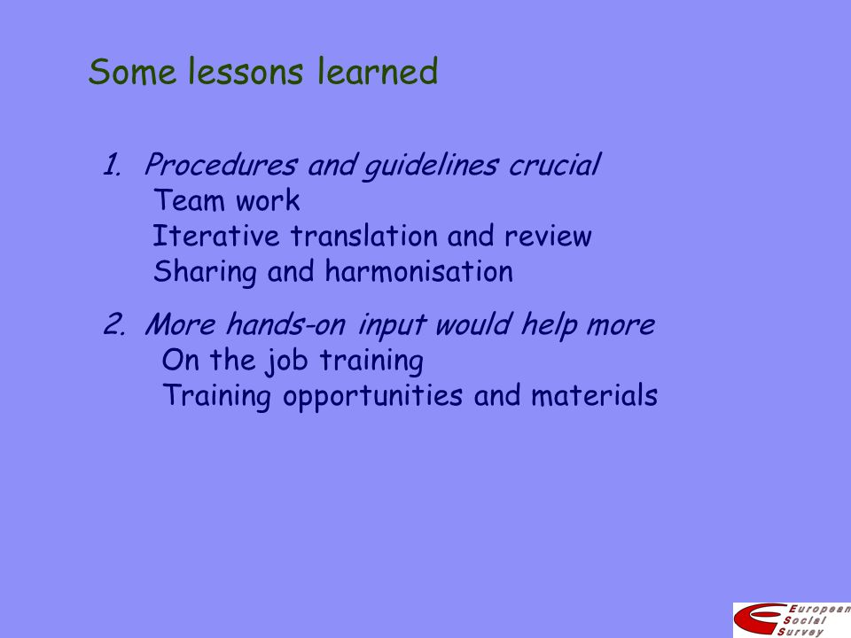 Some lessons learned 1.Procedures and guidelines crucial Team work Iterative translation and review Sharing and harmonisation 2.More hands-on input wo