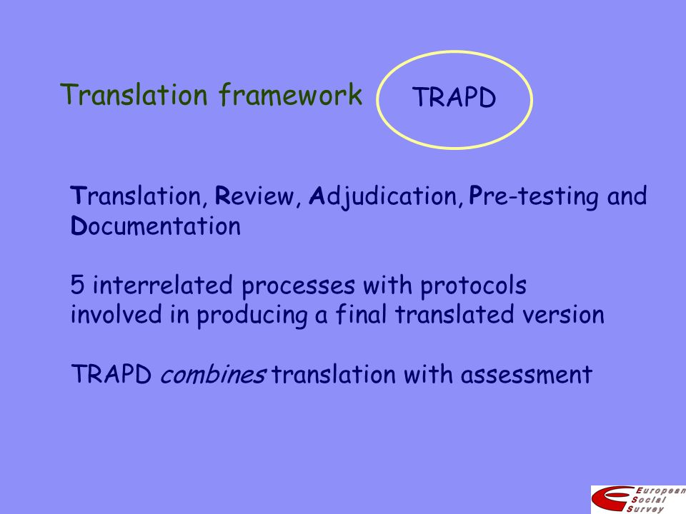Translation framework TRAPD Translation, Review, Adjudication, Pre-testing and Documentation 5 interrelated processes with protocols involved in producing a final translated version TRAPD combines translation with assessment