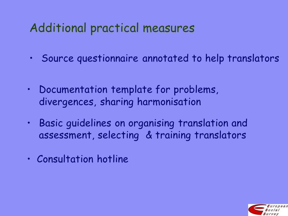 Additional practical measures Basic guidelines on organising translation and assessment, selecting & training translators Documentation template for problems, divergences, sharing harmonisation Source questionnaire annotated to help translators Consultation hotline