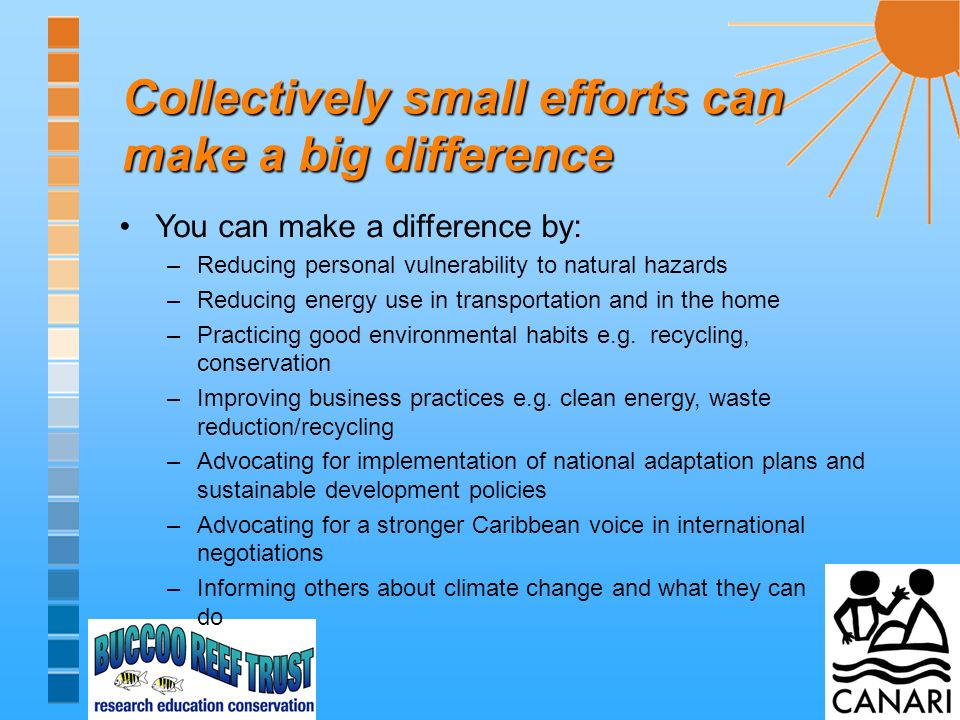 Collectively small efforts can make a big difference You can make a difference by: –Reducing personal vulnerability to natural hazards –Reducing energy use in transportation and in the home –Practicing good environmental habits e.g.