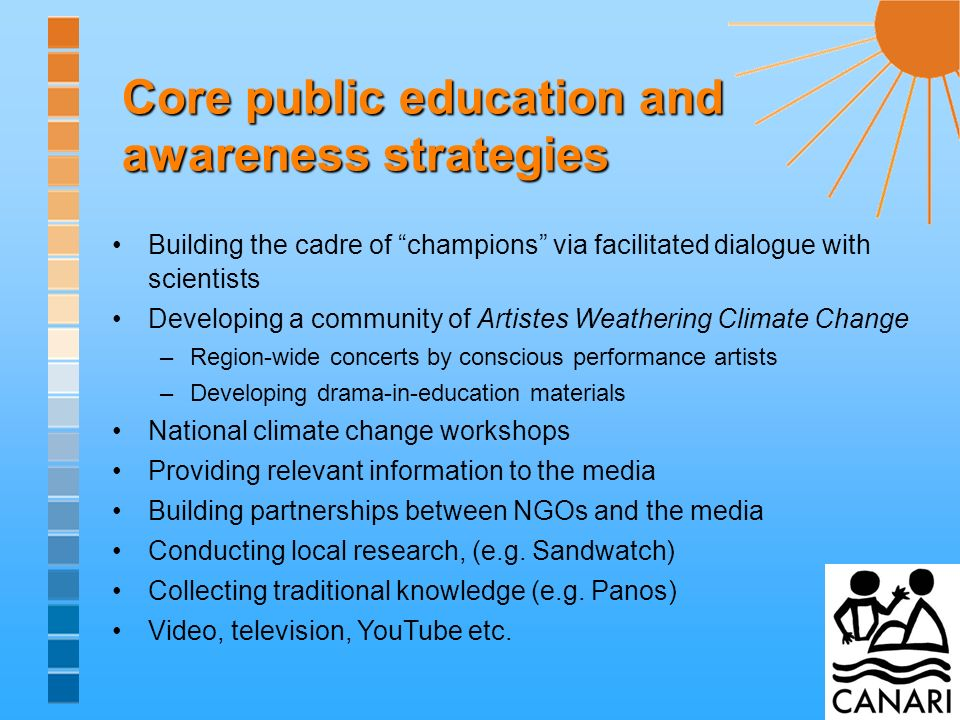 Core public education and awareness strategies Building the cadre of champions via facilitated dialogue with scientists Developing a community of Artistes Weathering Climate Change –Region-wide concerts by conscious performance artists –Developing drama-in-education materials National climate change workshops Providing relevant information to the media Building partnerships between NGOs and the media Conducting local research, (e.g.