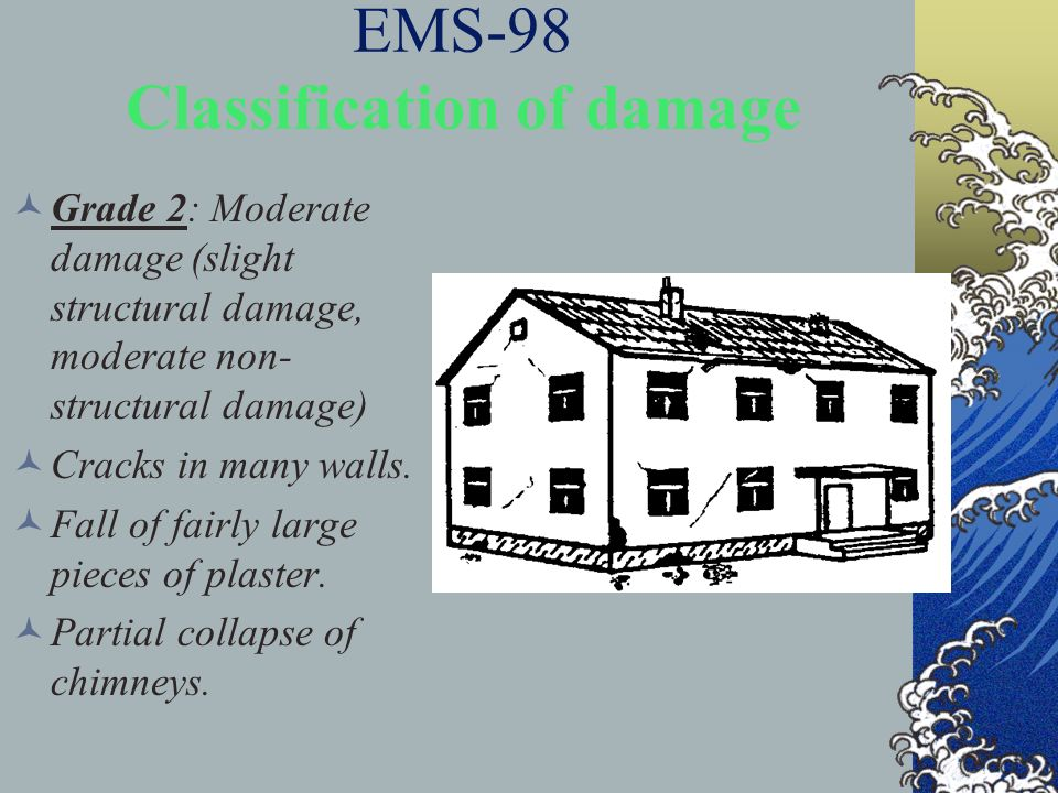 EMS-98 Classification of damage Grade 2: Moderate damage (slight structural damage, moderate non- structural damage) Cracks in many walls. Fall of fai