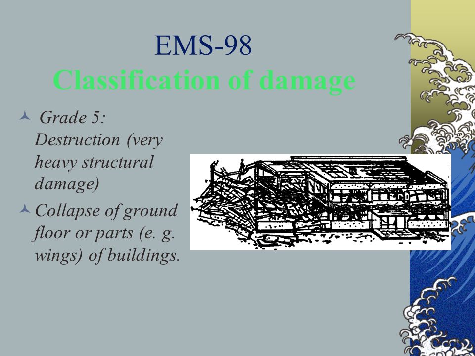 EMS-98 Classification of damage Grade 5: Destruction (very heavy structural damage) Collapse of ground floor or parts (e. g. wings) of buildings.