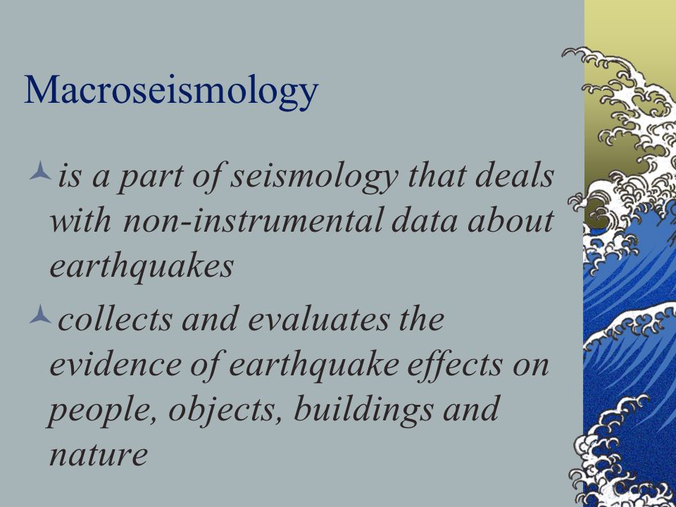 Macroseismology is a part of seismology that deals with non-instrumental data about earthquakes collects and evaluates the evidence of earthquake effe
