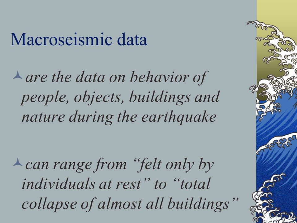 Macroseismic data are the data on behavior of people, objects, buildings and nature during the earthquake can range from felt only by individuals at r