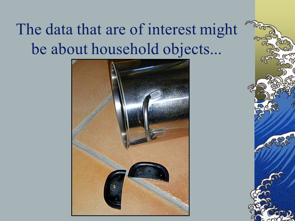 The data that are of interest might be about household objects...