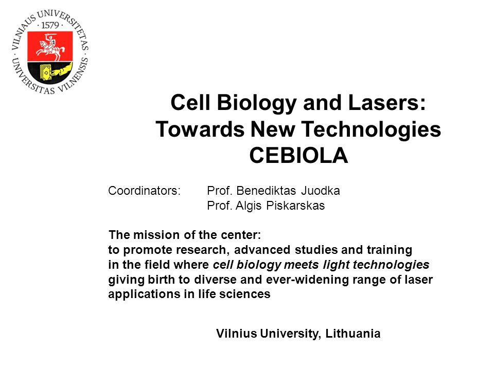 Cell Biology and Lasers: Towards New Technologies CEBIOLA Coordinators:Prof. Benediktas Juodka Prof. Algis Piskarskas The mission of the center: to pr