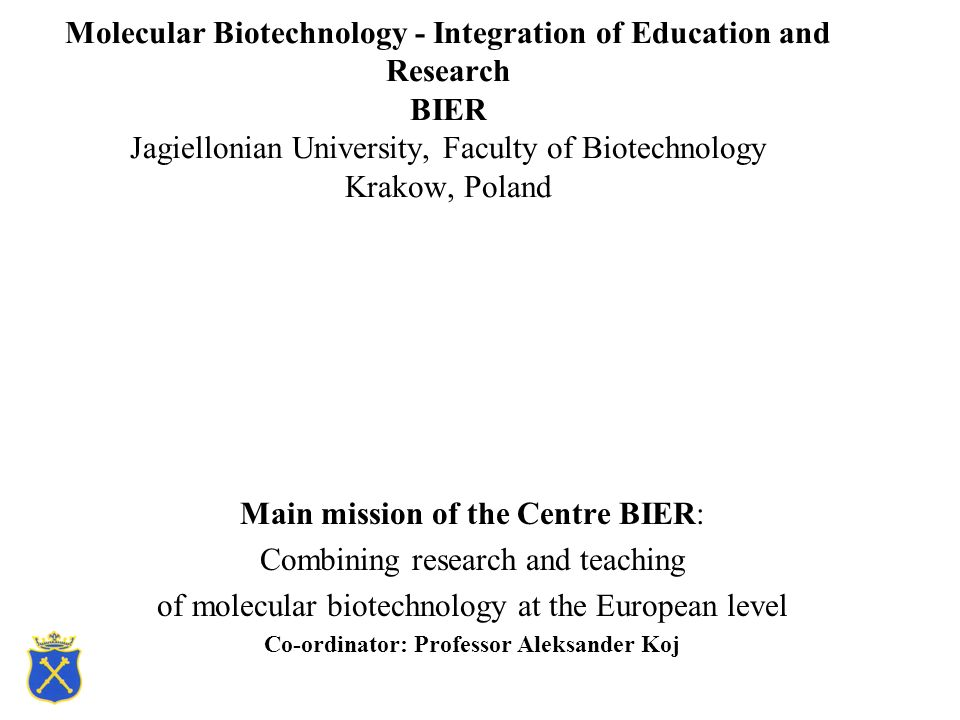 Molecular Biotechnology - Integration of Education and Research BIER Jagiellonian University, Faculty of Biotechnology Krakow, Poland Main mission of