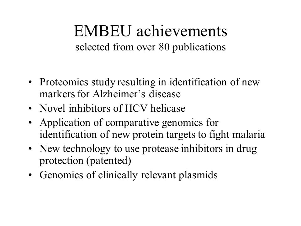 EMBEU achievements selected from over 80 publications Proteomics study resulting in identification of new markers for Alzheimers disease Novel inhibitors of HCV helicase Application of comparative genomics for identification of new protein targets to fight malaria New technology to use protease inhibitors in drug protection (patented) Genomics of clinically relevant plasmids