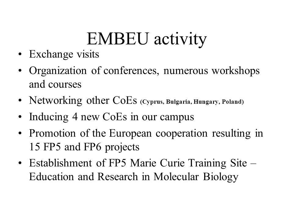 EMBEU activity Exchange visits Organization of conferences, numerous workshops and courses Networking other CoEs (Cyprus, Bulgaria, Hungary, Poland) Inducing 4 new CoEs in our campus Promotion of the European cooperation resulting in 15 FP5 and FP6 projects Establishment of FP5 Marie Curie Training Site – Education and Research in Molecular Biology