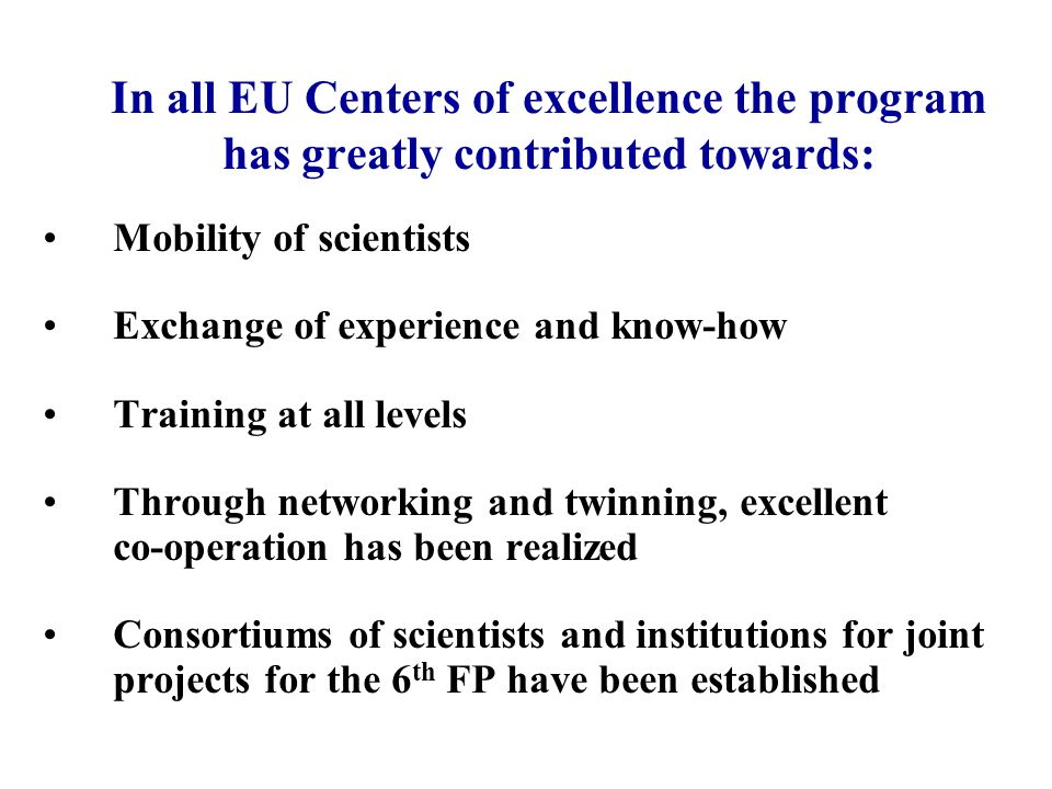 In all EU Centers of excellence the program has greatly contributed towards: Mobility of scientists Exchange of experience and know-how Training at all levels Through networking and twinning, excellent co-operation has been realized Consortiums of scientists and institutions for joint projects for the 6 th FP have been established