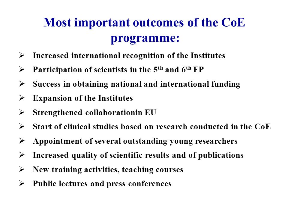 Increased international recognition of the Institutes Participation of scientists in the 5 th and 6 th FP Success in obtaining national and international funding Expansion of the Institutes Strengthened collaborationin EU Start of clinical studies based on research conducted in the CoE Appointment of several outstanding young researchers Increased quality of scientific results and of publications New training activities, teaching courses Public lectures and press conferences Most important outcomes of the CoE programme:
