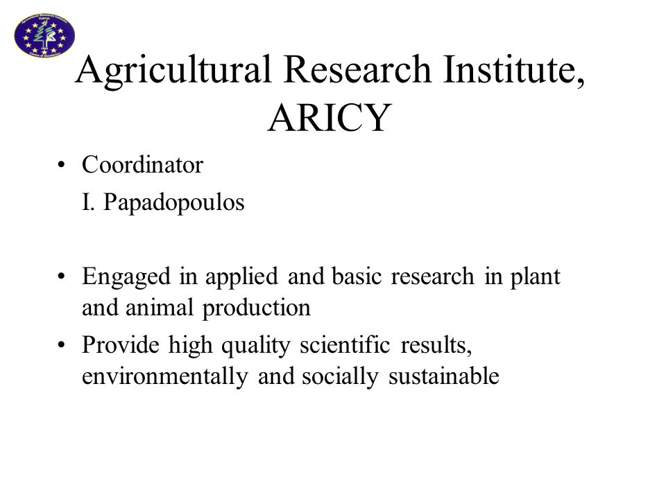 Agricultural Research Institute, ARICY Coordinator I. Papadopoulos Engaged in applied and basic research in plant and animal production Provide high q