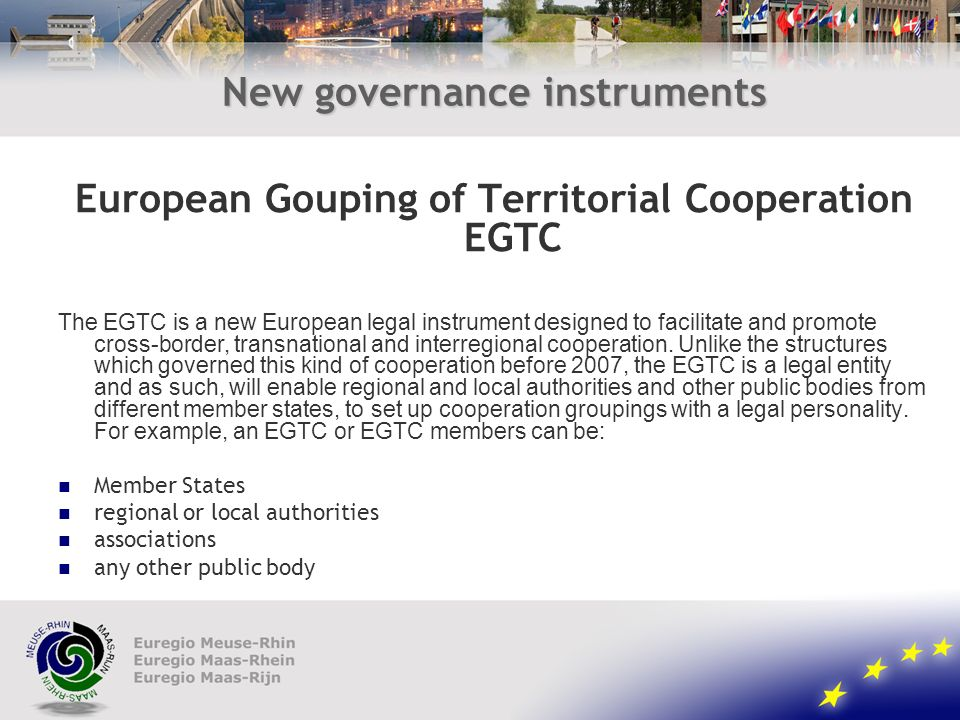 New governance instruments European Gouping of Territorial Cooperation EGTC The EGTC is a new European legal instrument designed to facilitate and promote cross-border, transnational and interregional cooperation.
