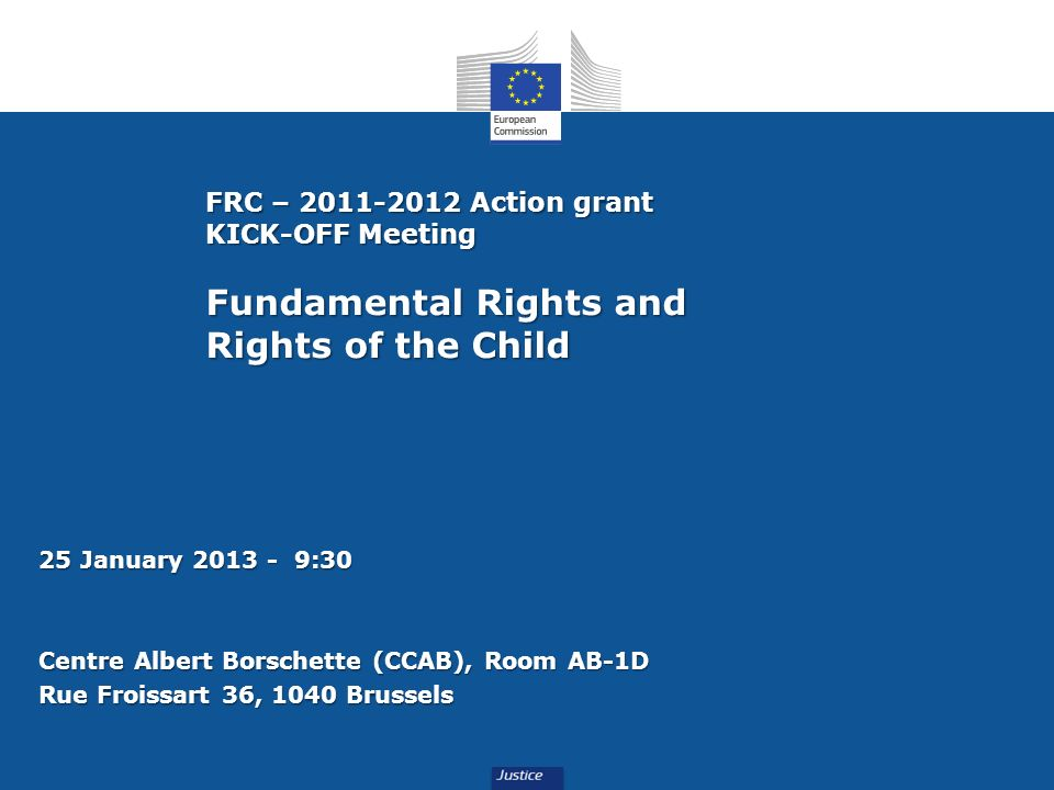 FRC – 2011-2012 Action grant KICK-OFF Meeting Fundamental Rights and Rights of the Child 25 January 2013 - 9:30 Centre Albert Borschette (CCAB), Room AB-1D Rue Froissart 36, 1040 Brussels