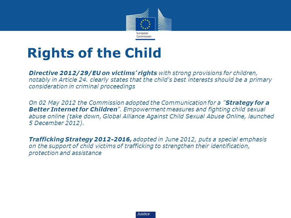 Rights of the Child Directive 2012/29/EU on victims rights with strong provisions for children, notably in Article 24.
