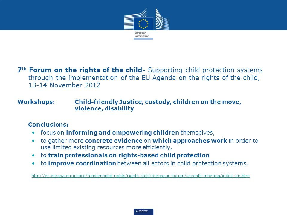 7 th Forum on the rights of the child- Supporting child protection systems through the implementation of the EU Agenda on the rights of the child, 13-14 November 2012 Workshops: Child-friendly Justice, custody, children on the move, violence, disability Conclusions: focus on informing and empowering children themselves, to gather more concrete evidence on which approaches work in order to use limited existing resources more efficiently, to train professionals on rights-based child protection to improve coordination between all actors in child protection systems.