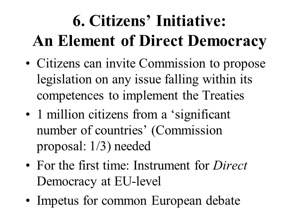 6. Citizens Initiative: An Element of Direct Democracy Citizens can invite Commission to propose legislation on any issue falling within its competenc