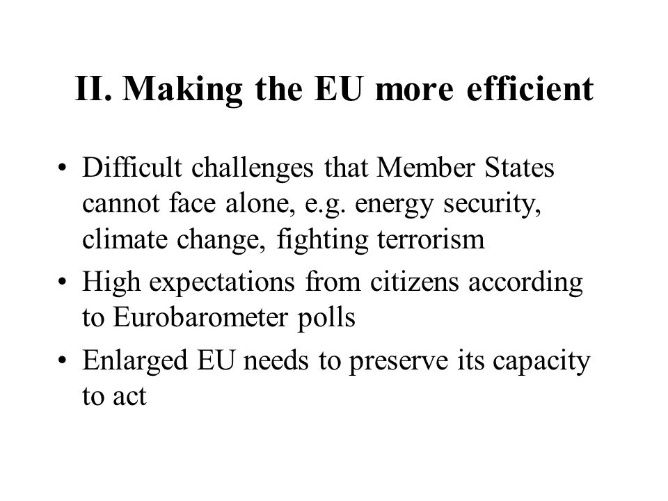II. Making the EU more efficient Difficult challenges that Member States cannot face alone, e.g. energy security, climate change, fighting terrorism H