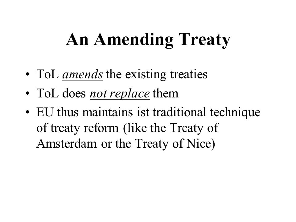An Amending Treaty ToL amends the existing treaties ToL does not replace them EU thus maintains ist traditional technique of treaty reform (like the T