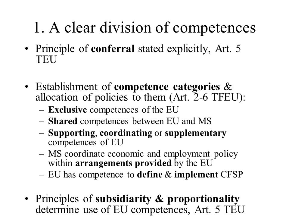 1. A clear division of competences Principle of conferral stated explicitly, Art. 5 TEU Establishment of competence categories & allocation of policie